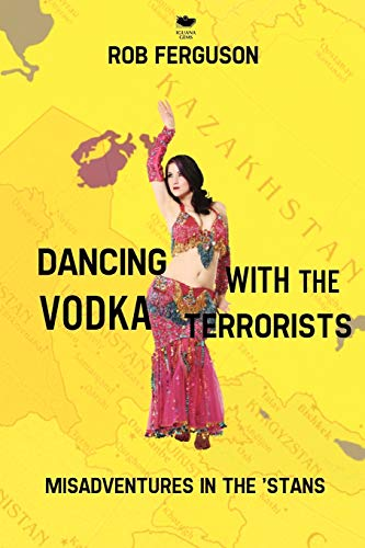 Dancing with the Vodka Terrorists: Misadventures in the 'Stans: Rob Ferguson