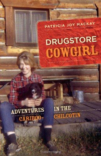 Drugstore Cowgirl: Adventures in the Cariboo-Chilcotin: MacKay, Patricia Joy