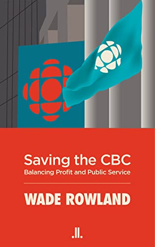 Saving the CBC: Balancing Profit and Public Service: Rowland, Wade