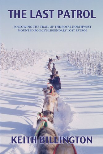 The Last Patrol: Following the Trail of the Royal Northwest Mounted Police's Legendary Lost: ...
