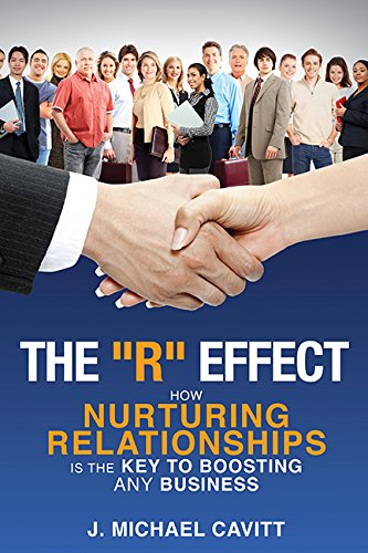 The ''R'' Effect: How Nurturing Relationships Is The Key To Boosting ANY Business: ...