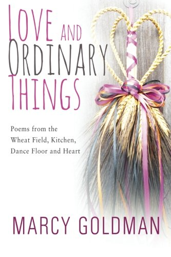 9781927936085: Love and Ordinary Things: Poems from the wheat field, kitchen, dance floor and heart