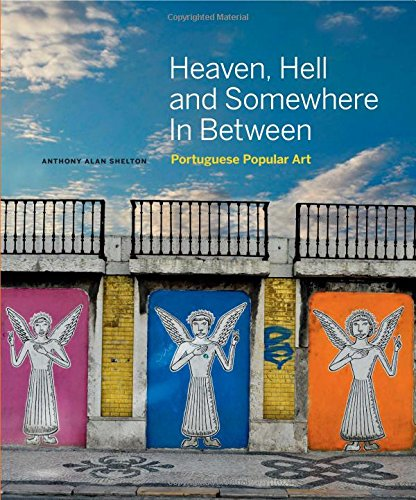 Heaven, Hell and Somewhere in Between: Portuguese Popular Art (Hardcover): Anthony Alan Shelton
