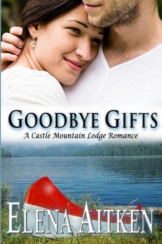 Goodbye Gifts A Castle Mountain Lodge Romance Castle Mountain Lodge Series Volume 5: Elena Aitken