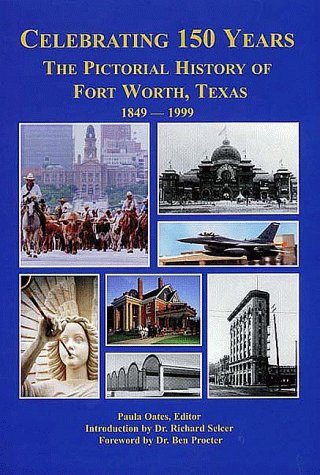 Celebrating 150 Years: The Pictorial History of Fort Worth, Texas 1849-1999: Oates, Paula (editor)