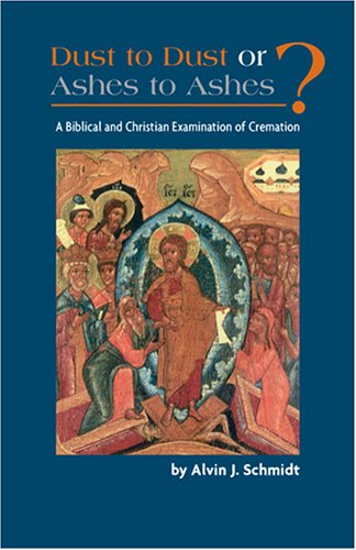 Dust to Dust or Ashes to Ashes: A Biblical and Christian Examination of Cremation: Alvin Schmidt