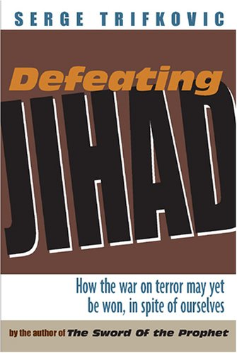 Defeating Jihad: How the war on terror may yet be won, in spite of ourselves: Serge Trifkovic; ...