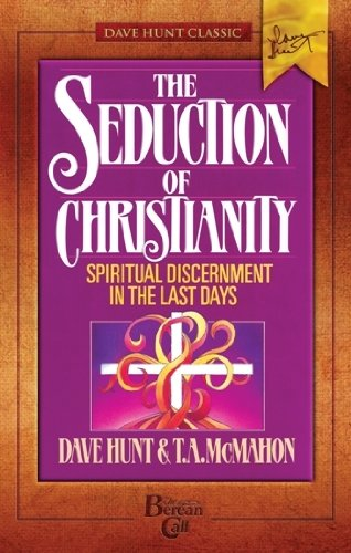 The Seduction of Christianity: Spiritual Discernment in the Last Days: Hunt, Dave; McMahon, T. A.