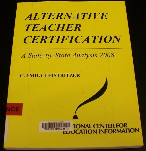 Alternative Teacher Certification: A State-by-state Analysis 2008: C. Emily Feistritzer