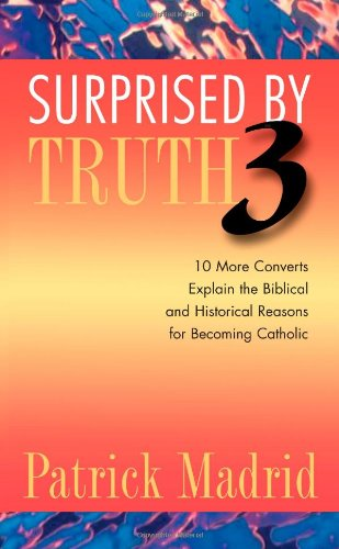 9781928832591: Surprised by Truth 3: 10 More Converts Explain the Biblical and Historical Reasons for Becoming Catholic (v. 3)