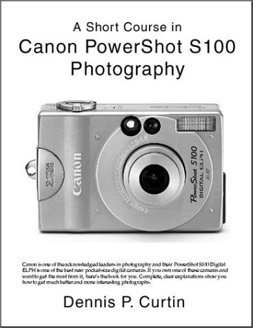 A Short Course in Canon PowerShot S100: Dennis P. Curtin