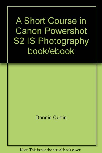 A Short Course in Canon Powershot S2: Dennis Curtin