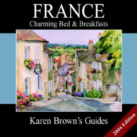 Karen Brown's Frances Charming Bed & Breakfasts: 2004 (Karen Brown's Country Inn Guides) (Karen Brown's France Bed & Breakfast: Exceptional Places to Stay & Itineraries) (1928901506) by Karen Brown