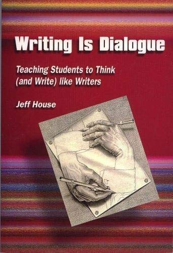 Writing Is Dialogue: Teaching Students How to Think (and Write) Like Writers: House, Jeff