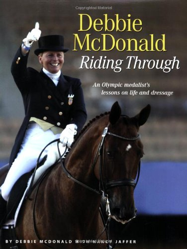9781929164356: Debbie McDonald Riding Through: An Olympic Medalist's Lessons on Life and Dressage