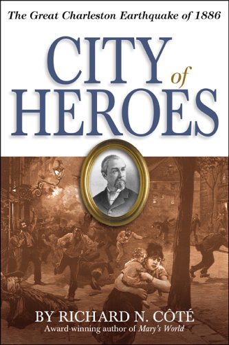 City of Heroes: The Great Charleston Earthquake of 1886: Richard N. Cote