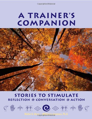 A Trainer's Companion: Stories to Stimulate Reflection, Conversation, Action: Ph.D. Walter R. ...