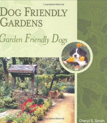 Dog Friendly Gardens, Garden Friendly Dogs: Cheryl S. Smith
