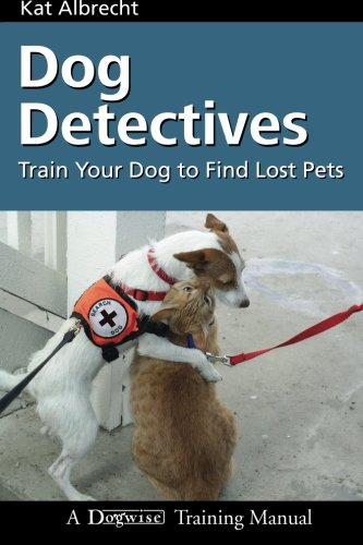 Dog Detectives: How to Train Your Dog to Find Lost Pets (Dogwise Training Manual): Albrecht, Kat