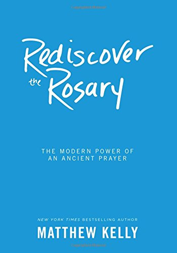 Rediscover the Rosary: The Modern Power of an Ancient Prayer: Matthew Kelly
