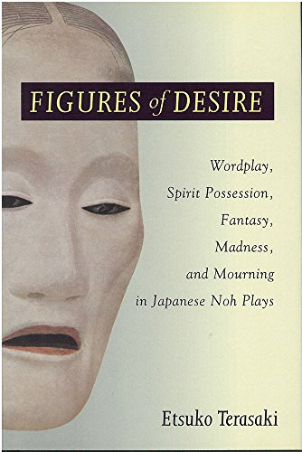 Figures of Desire: Wordplay, Spirit Possession, Fantasy, Madness, and Mourning in Japanese Noh ...