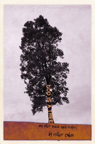 God Is a Tree and Other Middle-Aged: Cohen, Esther