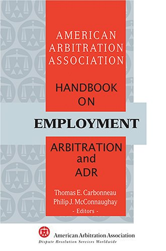 AAA Handbook on Employment Arbitration and ADR: Thomas E. Carbonneau and Philip J. McConnaughay