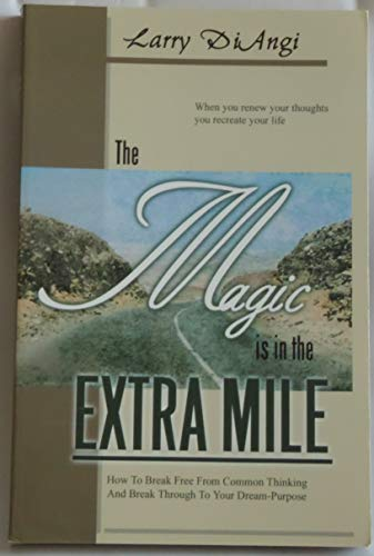 9781929496112: The Magic is in the Extra Mile: How To Break Free From Common Thinking and Break Through to Your Dream-Purpose (When You Renew Your Thought You Recreate Your Life)