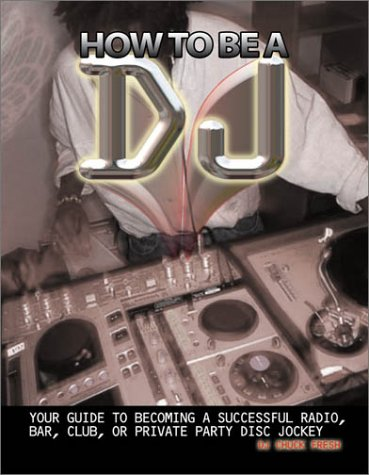 9781929554102: How To Be A DJ: Your Guide to Becoming a Radio, Nightclub or Private Party DJ