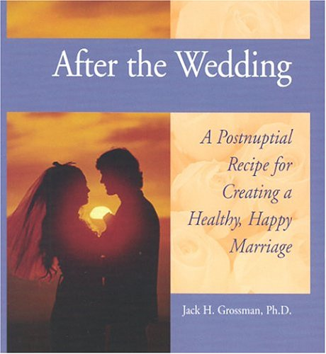 After the Wedding: A Postnuptial Recipe for Creating a Healthy, Happy Marriage: Jack H. Grossman