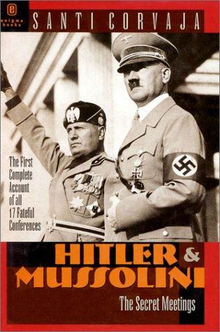 Hitler and Mussolini: The Secret Meetings: Corvaja, Santi