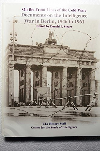 On the Front Lines of the Cold War: Documents on the Intelligence War in Berlin, 1946 to 1961: ...