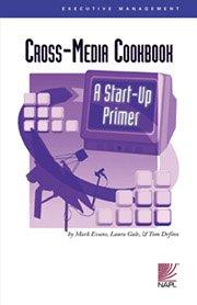 Cross-Media Cookbook: A Start-Up Primer: Mark Evans, Laura Gale, Tom Defino