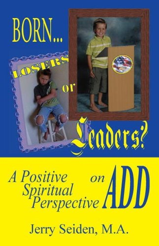 BORN LOSERS OR LEADERS? A Positive Spiritual Perspective on ADD: Seiden, Jerry
