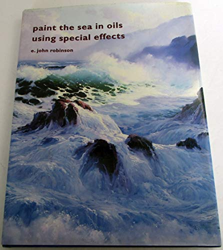 Paint the Sea in Oils Using Special Effects.: Robinson, E. John.