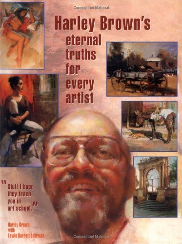 Harley Brown's Eternal Truths for Every Artist.: BROWN, Harley with LEHRMAN, Lewis Barrett.