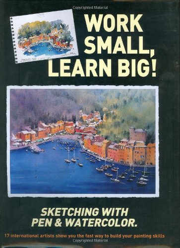 Work Small, Learn Big! Sketching with Pen & Watercolor: 17 International Artists Show You the ...