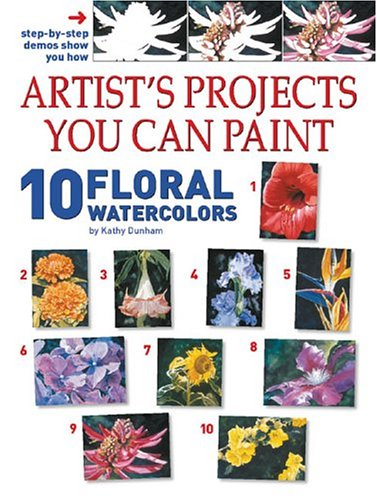 Artist's Projects You Can Paint: 10 Floral Watercolors: Dunham, Kathy