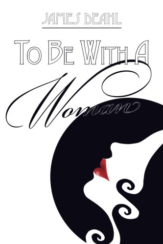 To Be With A Woman: A Journey: Deahl, James