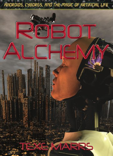 Robot Alchemy: Androids, Cyborgs, and the Magic of Artificial Life: Texe Marrs
