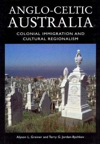 Anglo-Celtic Australia: Colonial Immigration and Cultural Regionalism: Jordan-Bychov, Terry G.,Greiner,