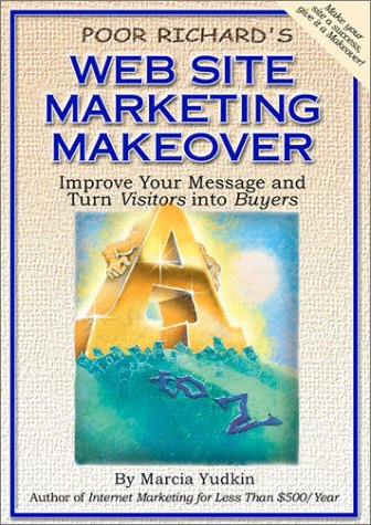 Poor Richard's Web Site Marketing Makeover: Improve Your Message and Turn Visitors into Buyers...
