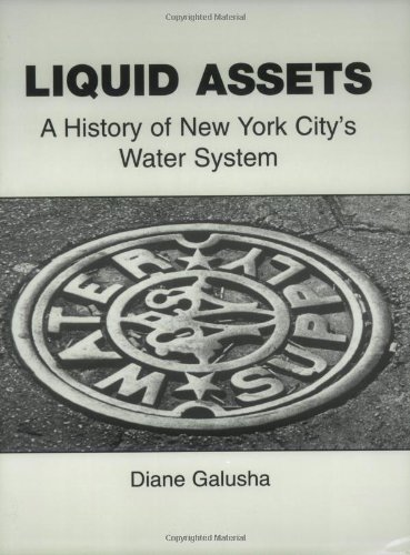 Liquid Assets: A History of New York City's Water System: Galusha, Diane