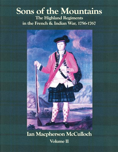 Sons of the Mountains: The Highland Regiments in the French and Indian War, 1756-1767, Vol. 2: Ian ...