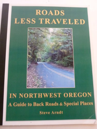 Roads Less Traveled in Northwest Oregon : A Guide to Back Roads and Special Places: Arndt, Steve