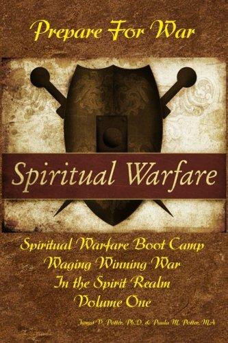 Waging Winning War in the Spirit Realm: Vol. 1 - Prepare for War: James V Potter Ph.D.