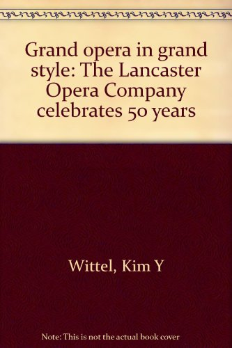 Grand Opera in Grand Style: The Lancaster Opera Company Celebrates 50 years: Wittel, Kim Y.