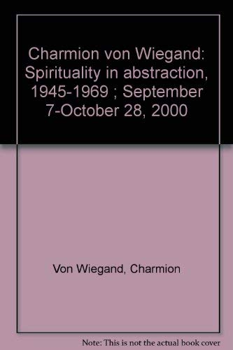 Charmion von Wiegand: Spirituality in abstraction, 1945-1969 ; September 7-October 28, 2000: ...