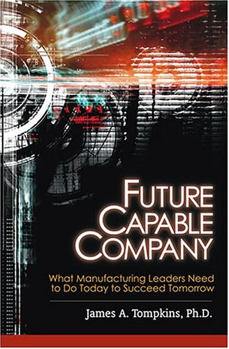 Future Capable Company: What Manufacturing Leaders Need: Tompkins, James A.