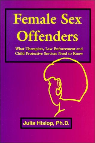 Female Sex Offenders: What Therapists, Law Enforcement: Hislop, Julia